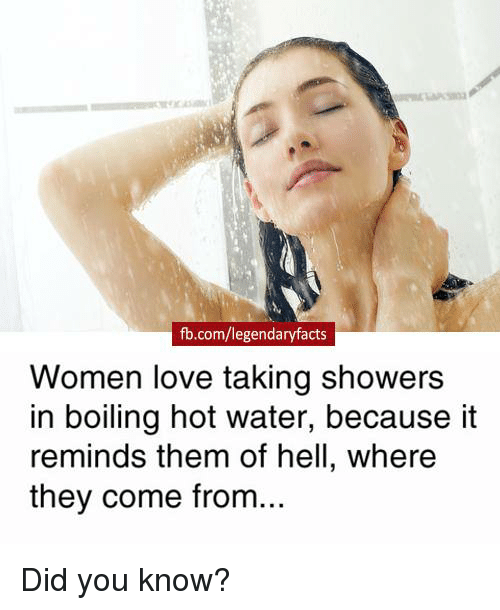 Love, Memes, and fb.com: fb.com/legendaryfacts  Women love taking showers  in boiling hot water, because it  reminds them of hell, where  they come from Did you know?