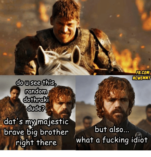 Af, Dude, and Fucking: FB.COM  NCWEMMY  dousee this  random  dothraki  dude?  af s my majestiC  but also...  brave big brother  right there  what a fucking idiot