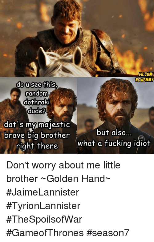 Af, Dude, and Fucking: FB.COM  NCWEMMY  dousee this  random  dothraki  dude?  af s my majestiC  but also...  brave big brother  right there  what a fucking idiot Don't worry about me little brother  ~Golden Hand~  #JaimeLannister #TyrionLannister #TheSpoilsofWar #GameofThrones #season7