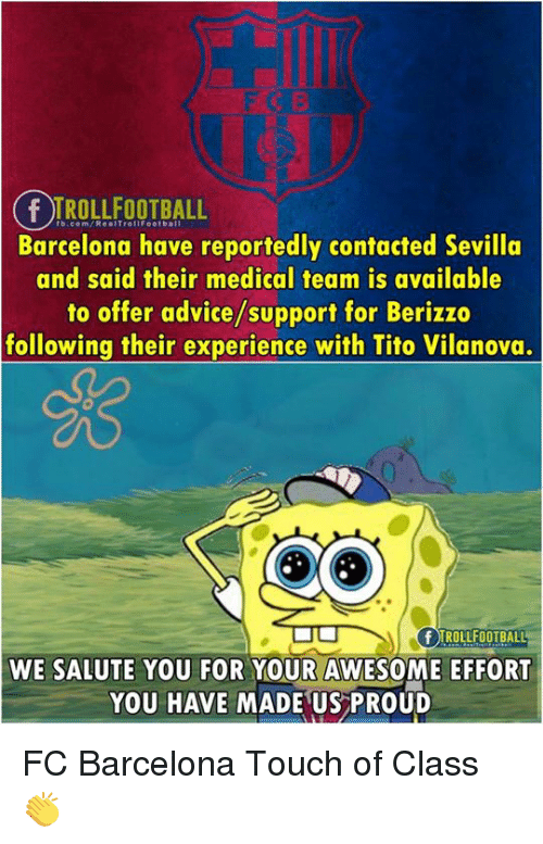 Advice, Barcelona, and Memes: fb.com/RealTrollfootbal  Barcelona have reportedly contacted Sevilla  and said their medical team is available  to offer advice/support for Berizzo  following their experience with Tito Vilanova.  e3  F TROLLFOOTBALL  WE SALUTE YOU FOR YOUR AWESOME EFFORT  YOU HAVE MADE US PROUD FC Barcelona Touch of Class 👏