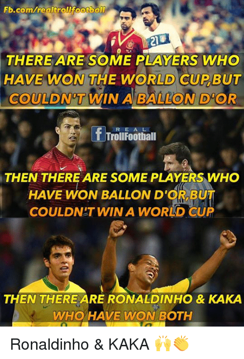 Memes, World Cup, and fb.com: Fb.com/realtroURootbal  THERE ARE SOME PLAYERS WHO  HAVE WON THE WORLD CUP BUT  COULD NOT WIN A BALLON D OR  f Trollfootball  THEN THERE ARE SOME PLAYERS WHO  HAVE WON BALLOND'CR BUT  COULDNT WINA WORLD CUP  THEN THERE ARE RONALDINHO & KAKA  WHO HAVE WON BOTH Ronaldinho & KAKA 🙌👏