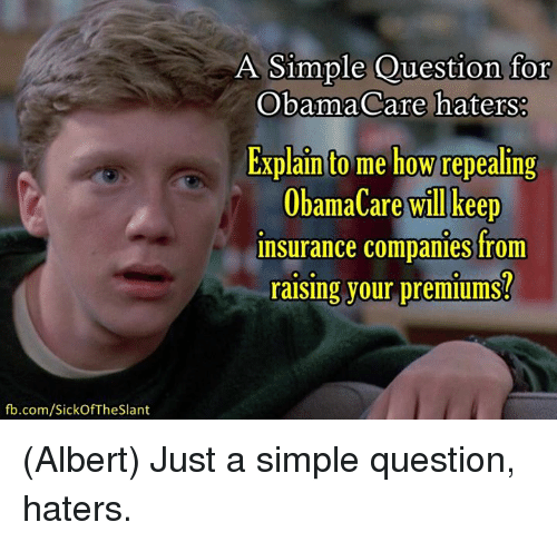 Memes, fb.com, and Obamacare: fb.com/Sick Of The Slant  A Simple Question for  ObamaCare haters:  Explain to me how repealing  ObamaCare will keep  insurance companies from  raising your premiums? (Albert)  Just a simple question, haters.