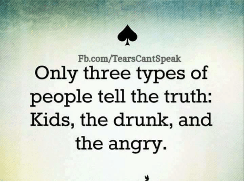 Drunk: Fb.com/TearsCantSpeak  Only three types of  people tell the truth:  Kids, the drunk, and  the angry