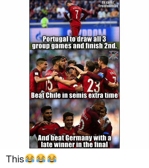 Football, Memes, and Troll: Fb.com/  Troll Football  Portugal to draw all 3  group games and finish 2nd.  Beat Chile in semis extra time  And beat Germany with a  late winner inthe final This😂😂😂