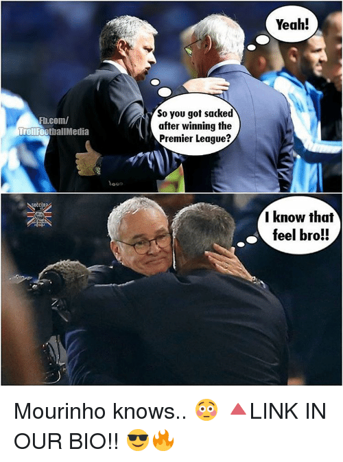 Feels Bro: Fb.com/  Troll  FootballMedia  Vooo  So you got sacked  after winning the  Premier League?  Yeah!  I know that  feel bro!! Mourinho knows.. 😳 🔺LINK IN OUR BIO!! 😎🔥