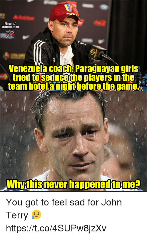 Girls, Memes, and The Game: Fb.com/  TrollFootball  Venezuela coach: Paraguayan girls  tried toseduce the players in the-  team hotelanightbefore the game.  Why this never happened tome? You got to feel sad for John Terry 😥 https://t.co/4SUPw8jzXv