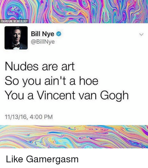 Bill Nye, Hoe, and Hoes: FB@DANK MEMEOLOGY  Bill Nye  @BillNye  Nudes are art  So you ain't a hoe  You a Vincent van Gogh  11/13/16, 4:00 PM Like Gamergasm