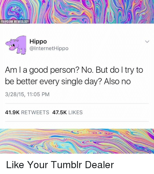 Memes, 🤖, and Hippo: FB@DANK MEMEOLOGY  Hippo  @Internet Hippo  Am I a good person? No. But do try to  be better every single day? Also no  3/28/15, 11:05 PM  41.9K  RETWEETS  47.5K  LIKES Like Your Tumblr Dealer