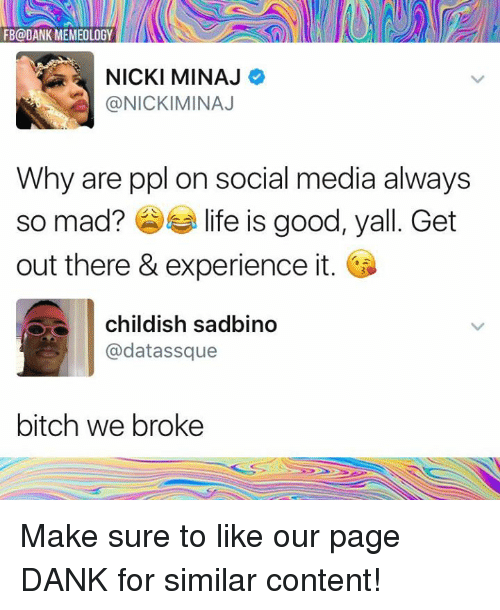 Bitch, Dank, and Life: FB@DANK MEMEOLOGY  NICKI MINAJ  @NICKIMINAJ  Why are ppl on social media always  so mad?参부 life is good, yall. Get  out there & experience it.  childish sadbino  @datassque  bitch we broke Make sure to like our page DANK for similar content!