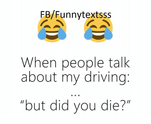 But Did You Die: FB/Funny textsss  When people talk  about my driving  but did you die?