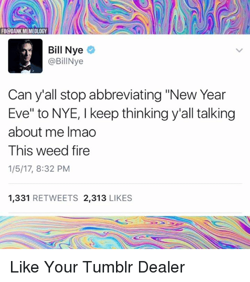 "Bill Nye, Memes, and 🤖: FB@OANK MEMEOLOGY  Bill Nye  @BillNye  Can y all stop abbreviating ""New Year  Eve"" to NYE, l keep thinkingy""all talking  about me Imao  This weed fire  1/5/17, 8:32 PM  1.331  RETWEETS 2,313  LIKES Like Your Tumblr Dealer"
