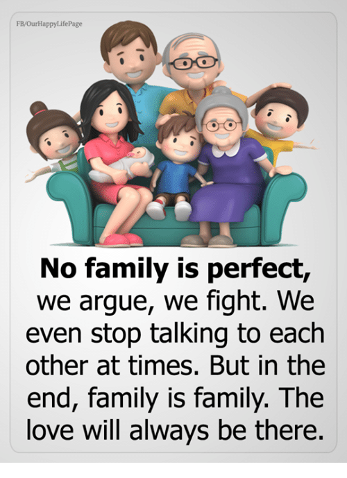 Arguing, Family, and Love: FB/OurHappyLifePage  No family is perfect,  we argue, we fight. We  even stop talking to each  other at times. But in the  end, family is family. The  love will always be there.