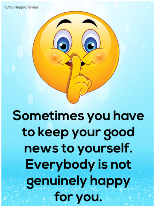 Memes, News, and Good: FB/OurHappyLifePage  Sometimes you have  to keep your good  news to yourself.  Everybody is not  genuinely happy  for you