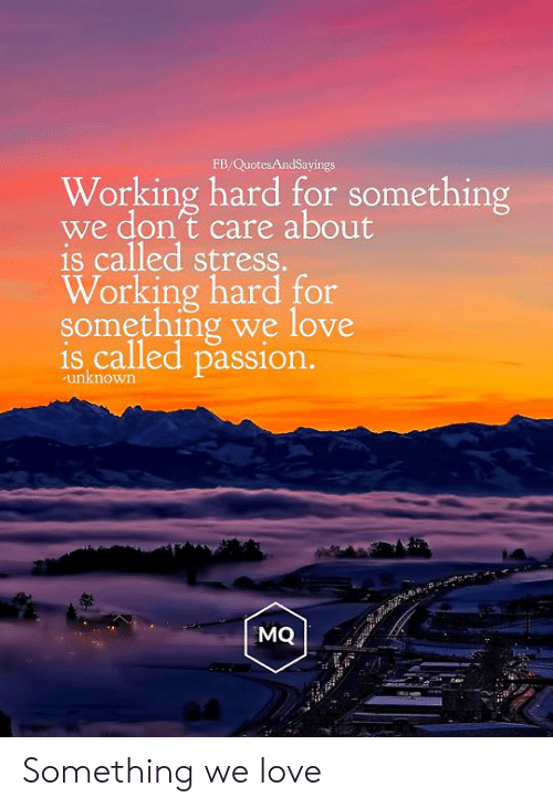 working hard: FB/QuotesAndSayings  Working hard for something  we don't care about  is called stress.  Working hard for  something we love  is called passion.  unknown  MQ Something we love
