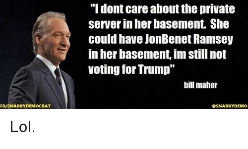"""Bill Maher: FB/SNARKY DEMOCRAT  """"I dont care aboutthe private  server in her basement. She  could have JonBenet Ramsey  in her basement, im Still not  voting for Trump""""  bill maher  SNARKY DEMO Lol."""