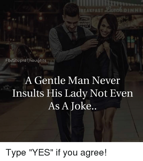 """memes: Fb /Stupid Thoughts  A Gentle Man Never  Insults His Lady Not Even  As A Joke Type """"YES"""" if you agree!"""