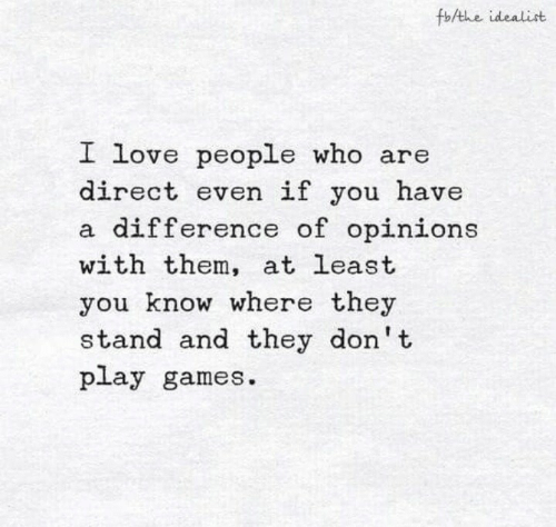 opinions: fb/the idealist  I love people who are  direct even if you have  a difference of opinions  with them, at least  you know where they  stand and they don't  play games.