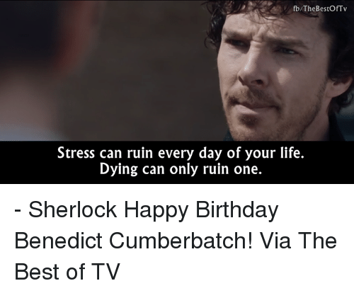 Benedicted: fb/TheBestOfTv  Stress can ruin every day of your life.  Dying can only ruin one. - Sherlock  Happy Birthday Benedict Cumberbatch!   Via The Best of TV