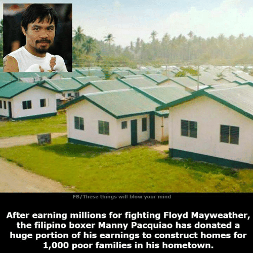 Donat: FB/These things will blow your mind  After earning millions for fighting Floyd Mayweather,  the filipino boxer Manny Pacquiao has donated a  huge portion of his earnings to construct homes for  1,000 poor families in his hometown.