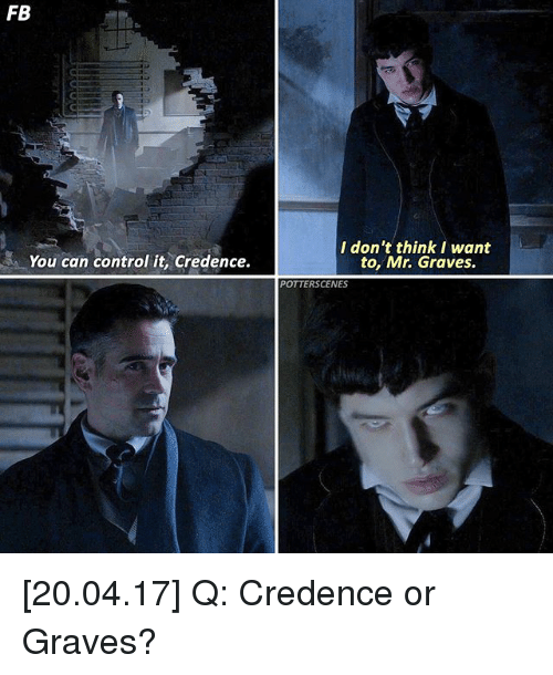 credence: FB  You can control it, Credence.  I don't think I want  to, Mr. Graves.  POTTERS CENES [20.04.17] Q: Credence or Graves?