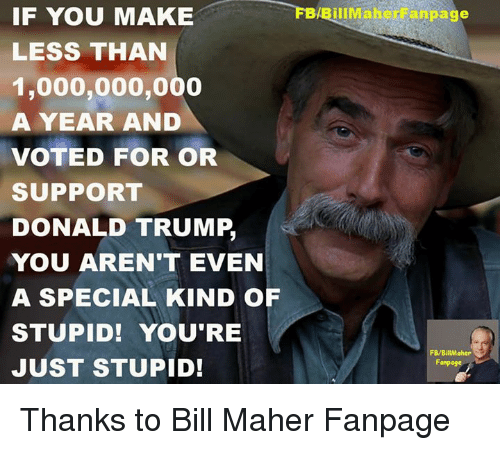 Special Kind Of Stupid: FBABillMaher anpage  IF YOU MAKE  LESS THAN  1,000,000,000  A YEAR AND  VOTED FOR OR  SUPPORT  DONALD TRUMP,  YOU AREN'T EVEN  A SPECIAL KIND OF  STUPID! YOU'RE  FB/BillMaher  JUST STUPID!  Fanpoge Thanks to Bill Maher Fanpage