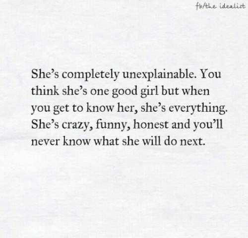 Never Know: fbAthe idealist  She's completely unexplainable. You  think she's one good girl but when  you get to know her, she's everything.  She's crazy, funny, honest and you'll  never know what she will do next.
