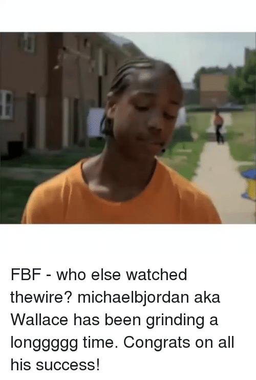 Memes, Time, and Success: FBF - who else watched thewire? michaelbjordan aka Wallace has been grinding a longgggg time. Congrats on all his success!