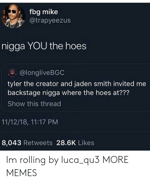 luca: fbg mike  @trapyeezus  nigga YOU the hoes  @longliveBGC  tyler the creator and jaden smith invited me  backstage nigga where the hoes at???  Show this thread  11/12/18, 11:17 PM  8,043 Retweets 28.6K Likes Im rolling by luca_qu3 MORE MEMES