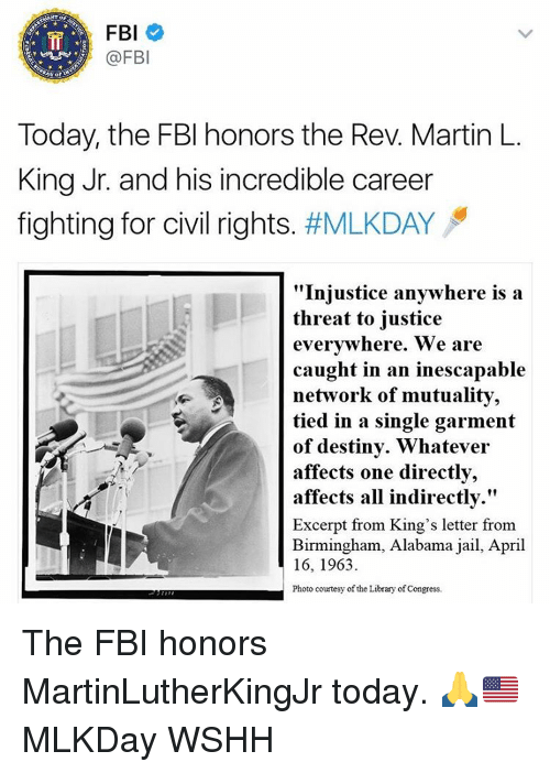 "Fbi, Jail, and Martin: FBI  @FBI  Today, the FBI honors the Rev. Martin L.  King Jr. and his incredible career  fighting for civil rights  #MLKDAY  ""Injustice anywhere is a  threat to justice  everywhere. We are  caught in an inescapable  network of mutuality,  tied in a single garment  of destiny. Whatever  affects one directly,  affects all indirectly.""  Excerpt from King's letter from  Birmingham, Alabama jail, April  16, 1963.  Photo courtesy of the Library of Congress. The FBI honors MartinLutherKingJr today. 🙏🇺🇸 MLKDay WSHH"