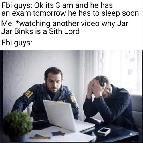 jar jar: Fbi guys: Ok its 3 am and he has  an exam tomorrow he has to sleep soon  Me: *watching another video why Jar  Jar Binks is a Sith Lord  Fbi guys.