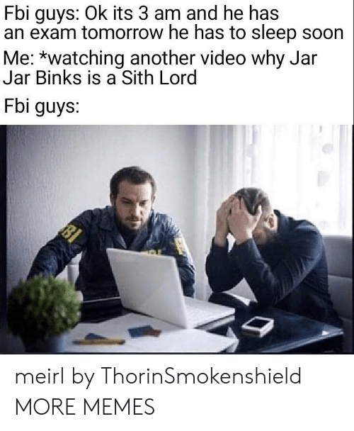 jar jar: Fbi guys: Ok its 3 am and he has  an exam tomorrow he has to sleep soon  Me: *watching another video why Jar  Jar Binks is a Sith Lord  Fbi guys. meirl by ThorinSmokenshield MORE MEMES
