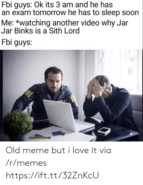 jar jar: Fbi guys: Ok its 3 am and he has  an exam tomorrow he has to sleep soon  Me: *watching another video why Jar  Jar Binks is a Sith Lord  Fbi guys:  81 Old meme but i love it via /r/memes https://ift.tt/32ZnKcU