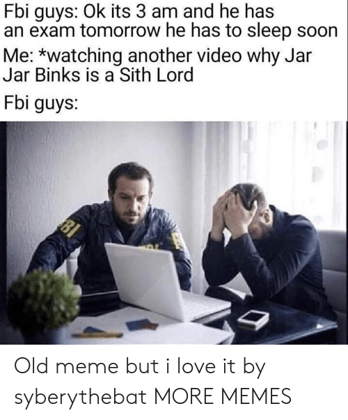 jar jar: Fbi guys: Ok its 3 am and he has  an exam tomorrow he has to sleep soon  Me: *watching another video why Jar  Jar Binks is a Sith Lord  Fbi guys:  81 Old meme but i love it by syberythebat MORE MEMES