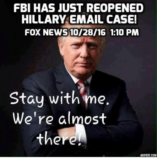Fbi, Memes, and News: FBI HAS JUST REOPENED  HILLARY EMAIL CASE!  FOX NEWS 10/28/16 1:10 PM  Stay with me.  We're almost  there.  ADDTE(1.COM