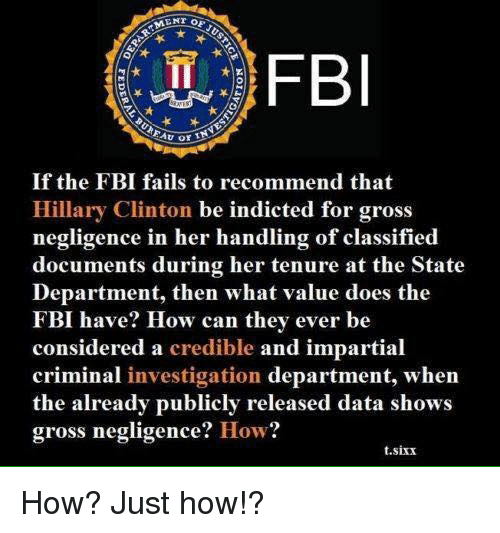 impartial: FBI  If the FBI fails to recommend that  Hillary Clinton be indicted for gross  negligence in her handling of classified  documents during her tenure at the State  Department, then what value does the  FBI have? How can they ever be  considered a credible and impartial  criminal investigation department, when  the already publicly released data shows  gross negligence  How?  t.sixx How? Just how!?