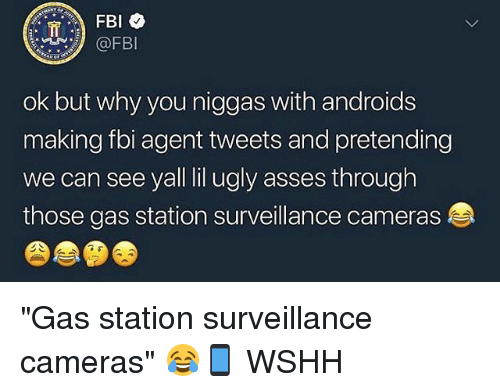"Fbi, Memes, and Ugly: @FBI  ok but why you niggas with androids  making fbi agent tweets and pretending  we can see yall lil ugly asses through  those gas station surveillance cameras ""Gas station surveillance cameras"" 😂📱 WSHH"