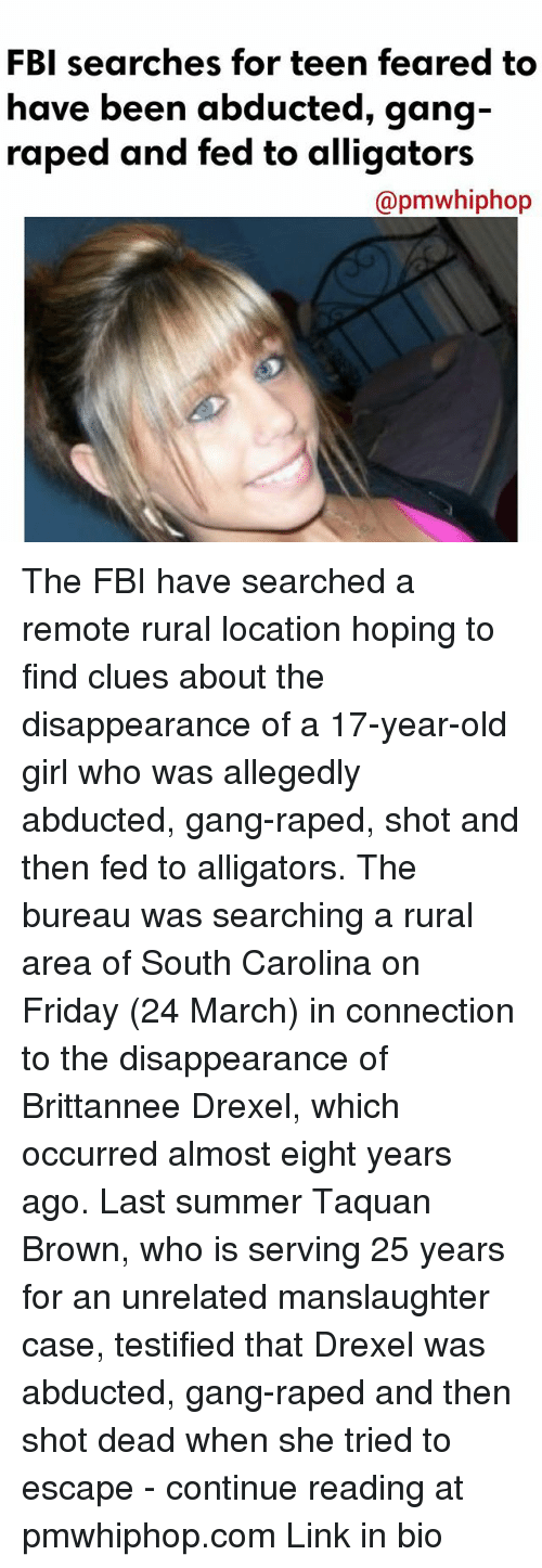 fridays: FBI searches for teen feared to  have been abducted, gang  raped and fed to alligators  @pmwhiphop The FBI have searched a remote rural location hoping to find clues about the disappearance of a 17-year-old girl who was allegedly abducted, gang-raped, shot and then fed to alligators. The bureau was searching a rural area of South Carolina on Friday (24 March) in connection to the disappearance of Brittannee Drexel, which occurred almost eight years ago. Last summer Taquan Brown, who is serving 25 years for an unrelated manslaughter case, testified that Drexel was abducted, gang-raped and then shot dead when she tried to escape - continue reading at pmwhiphop.com Link in bio
