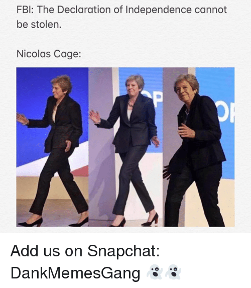 Nicolas Cage: FBI: The Declaration of Independence cannot  be stolen.  Nicolas Cage: Add us on Snapchat: DankMemesGang 👻👻
