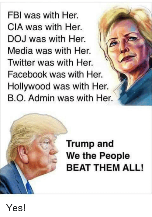 Beat Them: FBI was with Her.  CIA was with Her.  DOJ was with Her.  Media was with Her.  Twitter was with Her.  Facebook was with Her.  Hollywood was with Her.  В.О. Admin was with Her.  Trump and  We the People  BEAT THEM ALL! Yes!