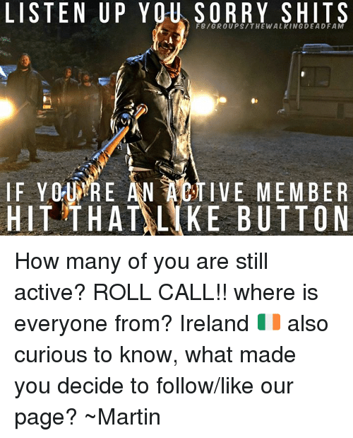 Martin, Memes, and Ireland: FBIGROUPSITHEWALKINGDEADFAM  IF Y0-WRE AN TIVE MEMBER  HIT THATALKE BUTTON How many of you are still active? ROLL CALL!! where is everyone from? Ireland 🇮🇪️ also curious to know, what made you decide to follow/like our page?  ~Martin