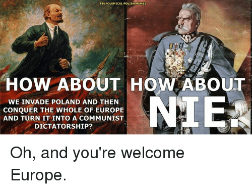 Youre Welcom: FBIPOLEMICAL POLISH MEMES  HOW ABOUT HOW ABOUT  NIE  WE INVADE POLAND AND THEN  CONQUER THE WHOLE OF EUROPE  AND TURN IT INTO A COMMUNIST  DICTATORSHIP? Oh, and you're welcome Europe.