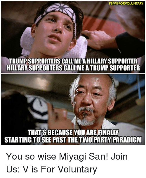 Paradigm: FBIVISFORVOLUNTARY  TRUMP SUPPORTERS CALL MEA HILLARY SUPPORTER  HILLARY SUPPORTERS CALL MEATRUMP SUPPORTER  STARTING TO SEE PAST THE TWO PARTY PARADIGM You so wise Miyagi San!   Join Us: V is For Voluntary