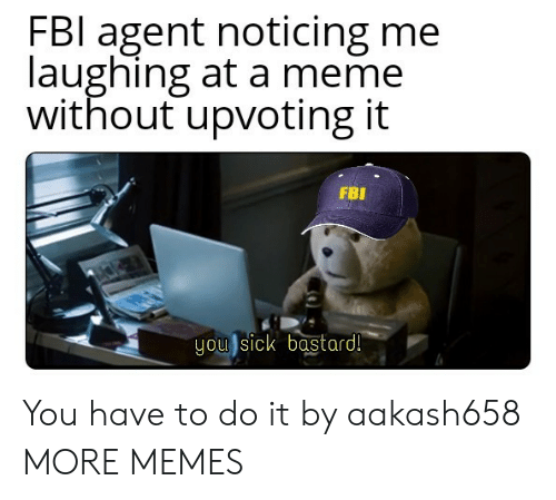 Fbl: FBl agent noticing me  laughing at a meme  without upvoting it  FBI  you sick bastard! You have to do it by aakash658 MORE MEMES