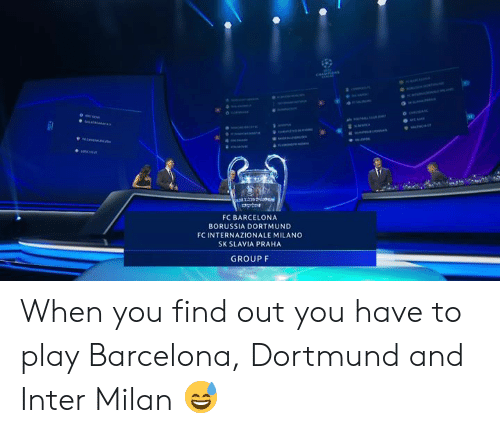 Milano: FC BARCELONA  BORUSSIA DORTMUND  FC INTERNAZIONALE MILANO  SK SLAVIA PRAHA  GROUP F When you find out you have to play Barcelona, Dortmund and Inter Milan 😅