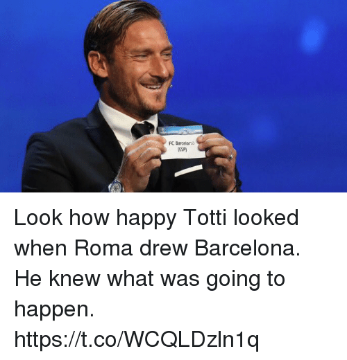 totti: FC Barcelona  ESP Look how happy Totti looked when Roma drew Barcelona. He knew what was going to happen. https://t.co/WCQLDzln1q