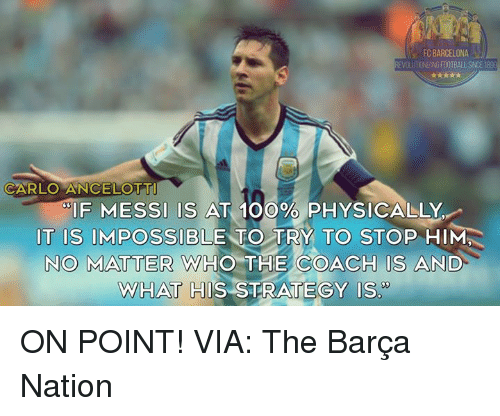 """Anaconda, Barcelona, and Football: FC BARCELONA  EVOLUTIONIZING FOOTBALL SINCE 189  CARLO ANCELOTT  IF MESSI IS AT 100% PHYSICALLY  IT IS IMPOSSIBLE TO TRY TO STOP HIM  NO MATTER WHO THE COACH IS AND  WHAT HIS STRATEGY Is"""" ON POINT!  VIA: The Barça Nation"""