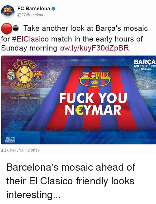 Barcelona, Fuck You, and Memes: FC Barcelona  @FCBarcelona  Take another look at Barca's mosaic  for #E|Clasico match in the early hours of  Sunday morning ow.ly/kuyF30dZpBR  BARCA  US TOUR 2017  ○Rakuten  FUCK YOU  NEYMAR  8:05 PM  30 JUL-2:05AM CET (BARCELONA  DDS  BIBLE  4:48 PM -28 Jul 2017 Barcelona's mosaic ahead of their El Clasico friendly looks interesting...