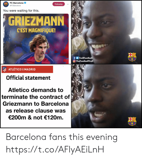 Griezmann: FC Barcelona  Following  @FCBarcelona  waiting for this  You were  GRIEZMANN  CEST MAGNIFIQUE!  fTrollFootball  TheFootballTroll  ATLETICO DEMADRID  Official statement  Atletico demands to  terminate the contract of  Griezmann to Barcelona  as release clause was  €200m & not 120m Barcelona fans this evening https://t.co/AFlyAEiLnH