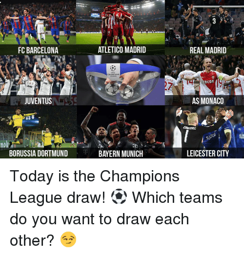 Memes, 🤖, and Madrid: FC BARCELONA  Jeep  JUVENTUS  0:0  BORUSSIA DORTMUND  ATLETICO MADRID  CHAMPIONS  BAYERN MUNICH  EMAK  22  REAL MADRID  AKAOKS  REDCOM  AG  AS MONACO  LEICESTER CITY Today is the Champions League draw! ⚽️ Which teams do you want to draw each other? 😏