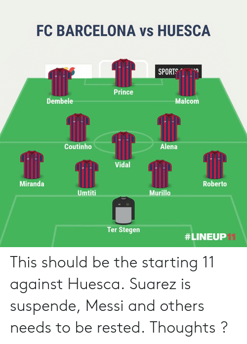 Barcelona Vs: FC BARCELONA vs HUESCA  SPORTS  Prince  Dembele  Malcom  Coutinho  Alena  Vidal  Miranda  Roberto  Umtiti  Murillo  Ter Stegen  # LINEUP This should be the starting 11 against Huesca.  Suarez is suspende, Messi and others needs to be rested.  Thoughts ?